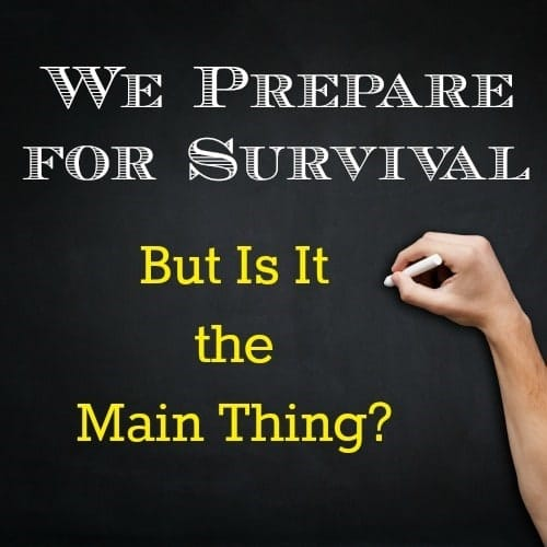 We Prepare For Survival But Is It The Main Thing? - Backdoor Survival