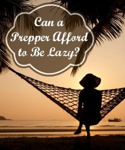 Survival Buzz: Can a Prepper Afford to Be Lazy?
