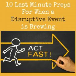 10 Last Minute Preps When a Disruptive Event is Brewing