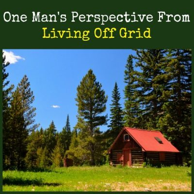 One Man's Perspective From Living Off Grid