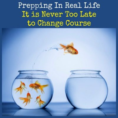 Prepping In Real Life: It is Never Too Late to Change Course