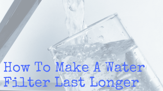 How To Make A Water Filter Last Longer