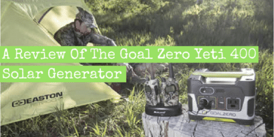 A Review Of The Goal Zero Yeti 400 Solar Generator