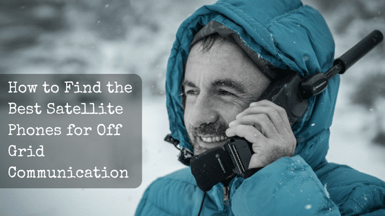 How to Find the Best Satellite Phones for Off Grid Communication