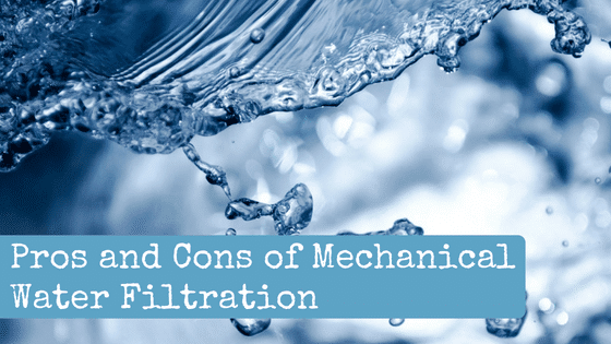 Pros and Cons of Mechanical Water Filtration