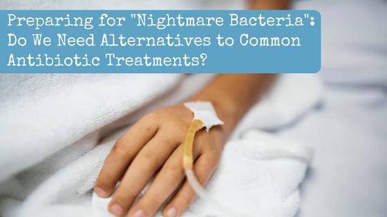 "Preparing for ""Nightmare Bacteria"": Do We Need Alternatives to Common Antibiotic Treatments?"