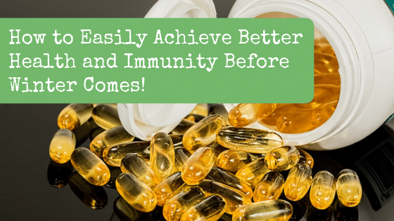 How to Easily Achieve Better Health and Immunity Before Winter Comes!
