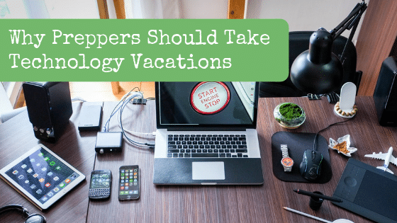 Why Preppers Should Take Technology Vacations