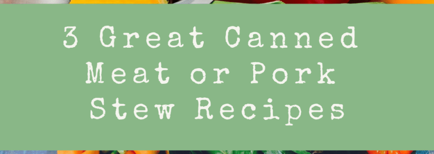 3 Great Stew Recipes to Use with Canned Meat and Pork