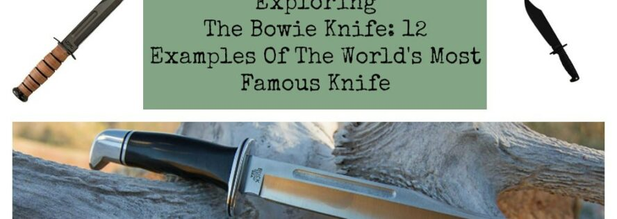 Exploring The Bowie Knife: 12 Examples Of The World's Most Famous Knife