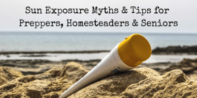 Sun Exposure Myths & Tips for Preppers, Homesteaders & Seniors