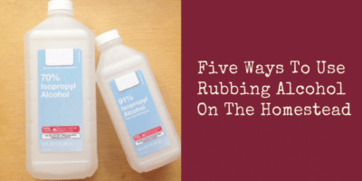 Five Ways To Use Rubbing Alcohol On The Homestead