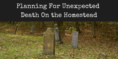Planning For Unexpected Death On the Homestead
