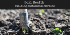 Soil Health – Building Sustainable Gardens